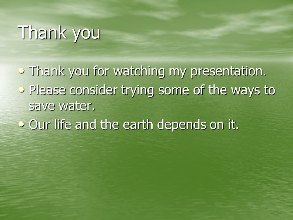 Thank you Thank you for watching my presentation. Thank you for watching my presentation. Please consider trying some of the ways to save water. Pleas