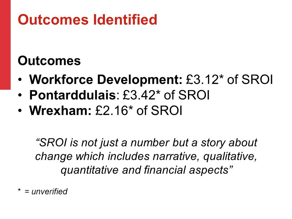 Outcomes Identified Outcomes Workforce Development: £3.12* of SROI Pontarddulais: £3.42* of SROI Wrexham: £2.16* of SROI SROI is not just a number but a story about change which includes narrative, qualitative, quantitative and financial aspects * = unverified