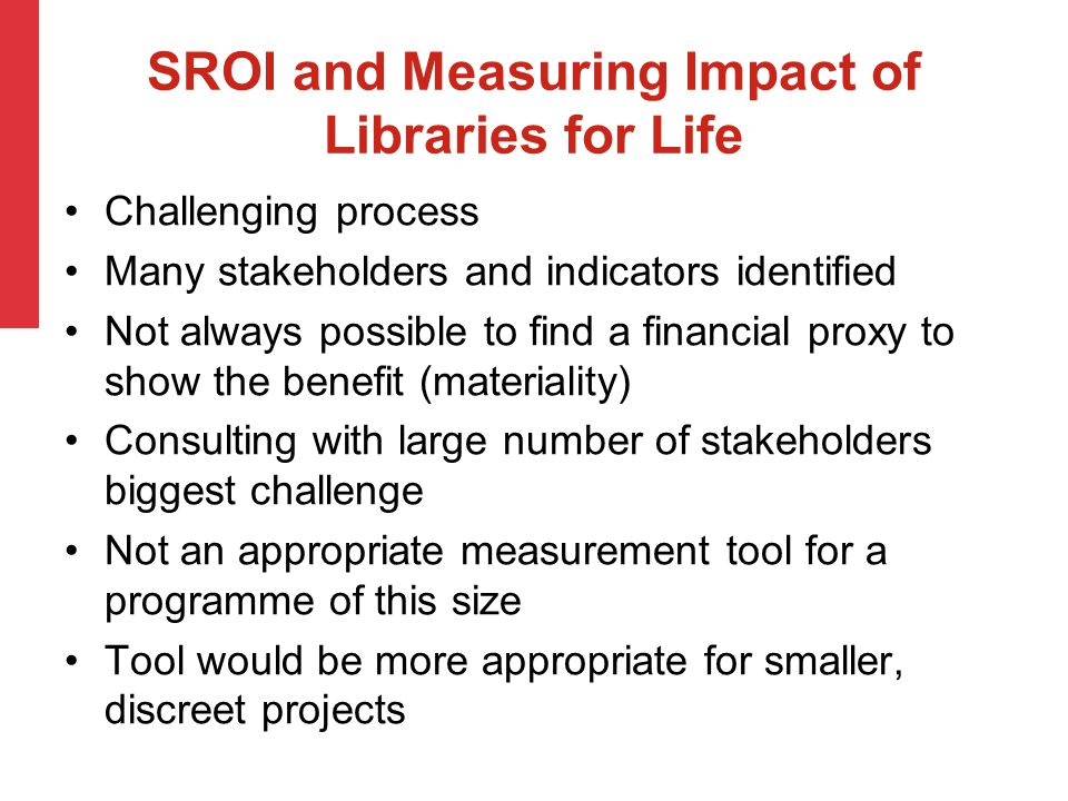 SROI and Measuring Impact of Libraries for Life Challenging process Many stakeholders and indicators identified Not always possible to find a financial proxy to show the benefit (materiality) Consulting with large number of stakeholders biggest challenge Not an appropriate measurement tool for a programme of this size Tool would be more appropriate for smaller, discreet projects