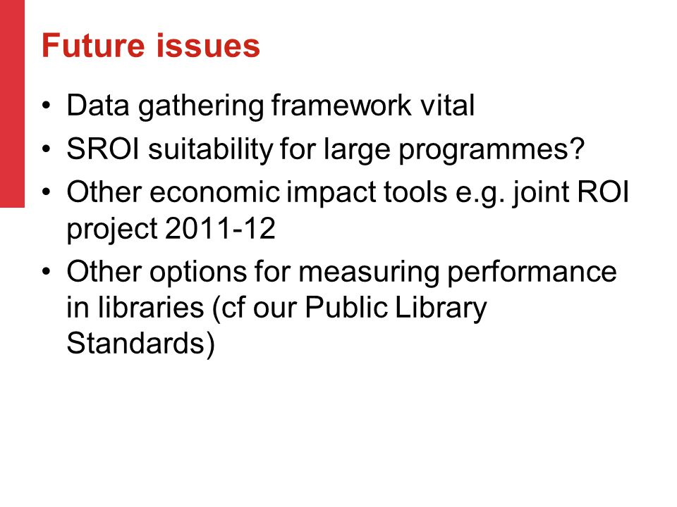 Future issues Data gathering framework vital SROI suitability for large programmes? Other economic impact tools e.g. joint ROI project 2011-12 Other o