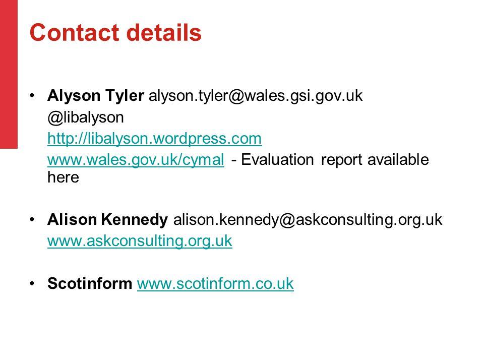 Contact details Alyson Tyler alyson.tyler@wales.gsi.gov.uk @libalyson http://libalyson.wordpress.com www.wales.gov.uk/cymalwww.wales.gov.uk/cymal - Evaluation report available here Alison Kennedy alison.kennedy@askconsulting.org.uk www.askconsulting.org.uk Scotinform www.scotinform.co.ukwww.scotinform.co.uk