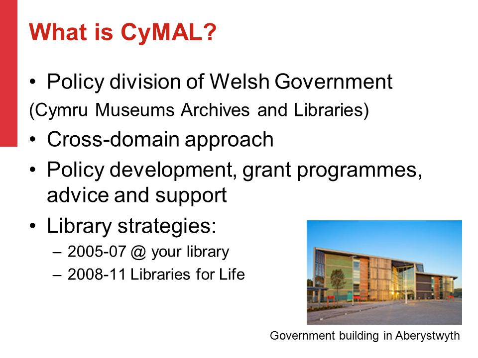 What is CyMAL? Policy division of Welsh Government (Cymru Museums Archives and Libraries) Cross-domain approach Policy development, grant programmes,