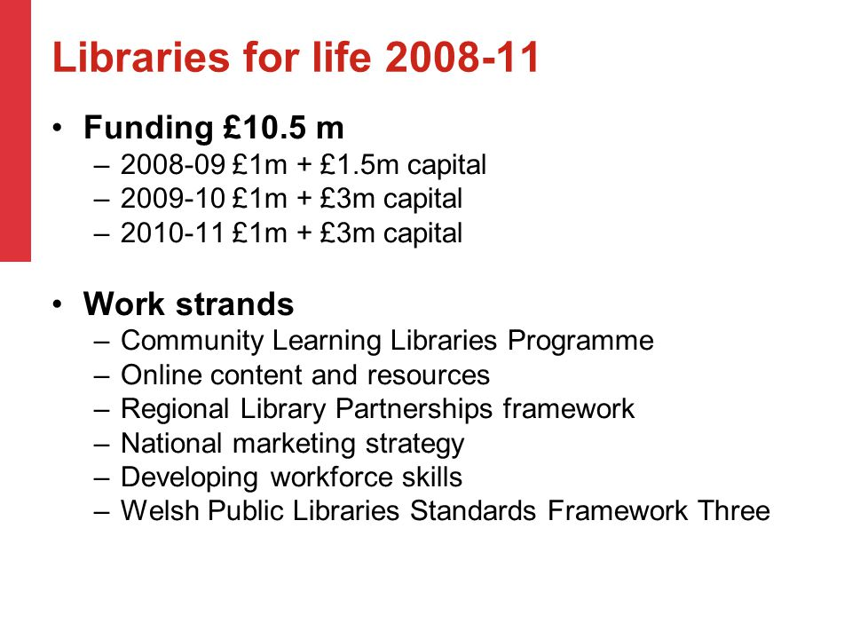 Libraries for life 2008-11 Funding £10.5 m –2008-09 £1m + £1.5m capital –2009-10 £1m + £3m capital –2010-11 £1m + £3m capital Work strands –Community Learning Libraries Programme –Online content and resources –Regional Library Partnerships framework –National marketing strategy –Developing workforce skills –Welsh Public Libraries Standards Framework Three