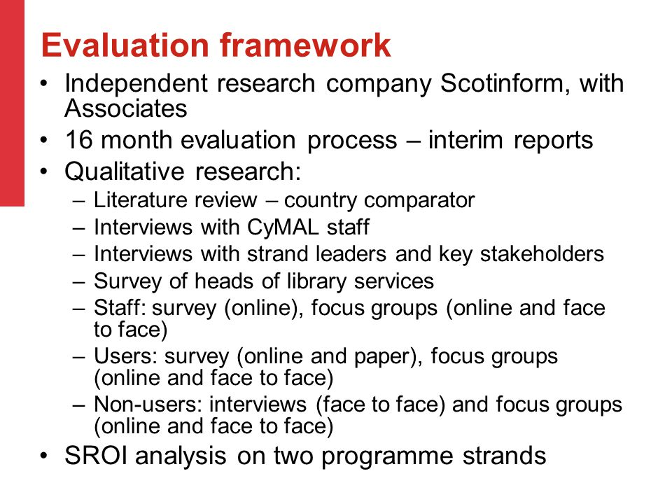 Evaluation framework Independent research company Scotinform, with Associates 16 month evaluation process – interim reports Qualitative research: –Literature review – country comparator –Interviews with CyMAL staff –Interviews with strand leaders and key stakeholders –Survey of heads of library services –Staff: survey (online), focus groups (online and face to face) –Users: survey (online and paper), focus groups (online and face to face) –Non-users: interviews (face to face) and focus groups (online and face to face) SROI analysis on two programme strands