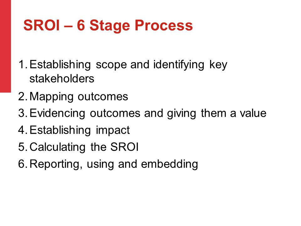 1.Establishing scope and identifying key stakeholders 2.Mapping outcomes 3.Evidencing outcomes and giving them a value 4.Establishing impact 5.Calculating the SROI 6.Reporting, using and embedding SROI – 6 Stage Process