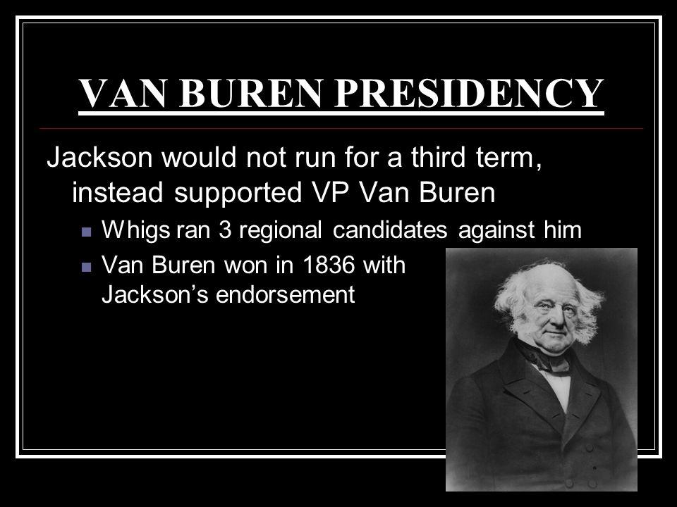 VAN BUREN PRESIDENCY Jackson would not run for a third term, instead supported VP Van Buren Whigs ran 3 regional candidates against him Van Buren won