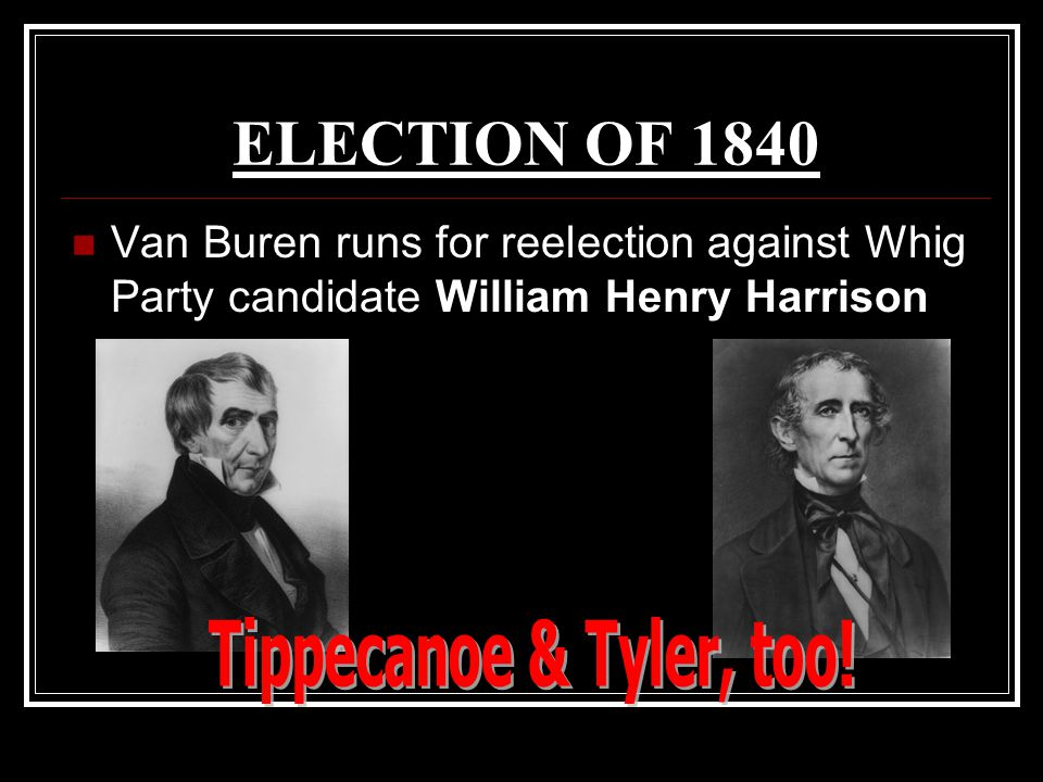 ELECTION OF 1840 Van Buren runs for reelection against Whig Party candidate William Henry Harrison
