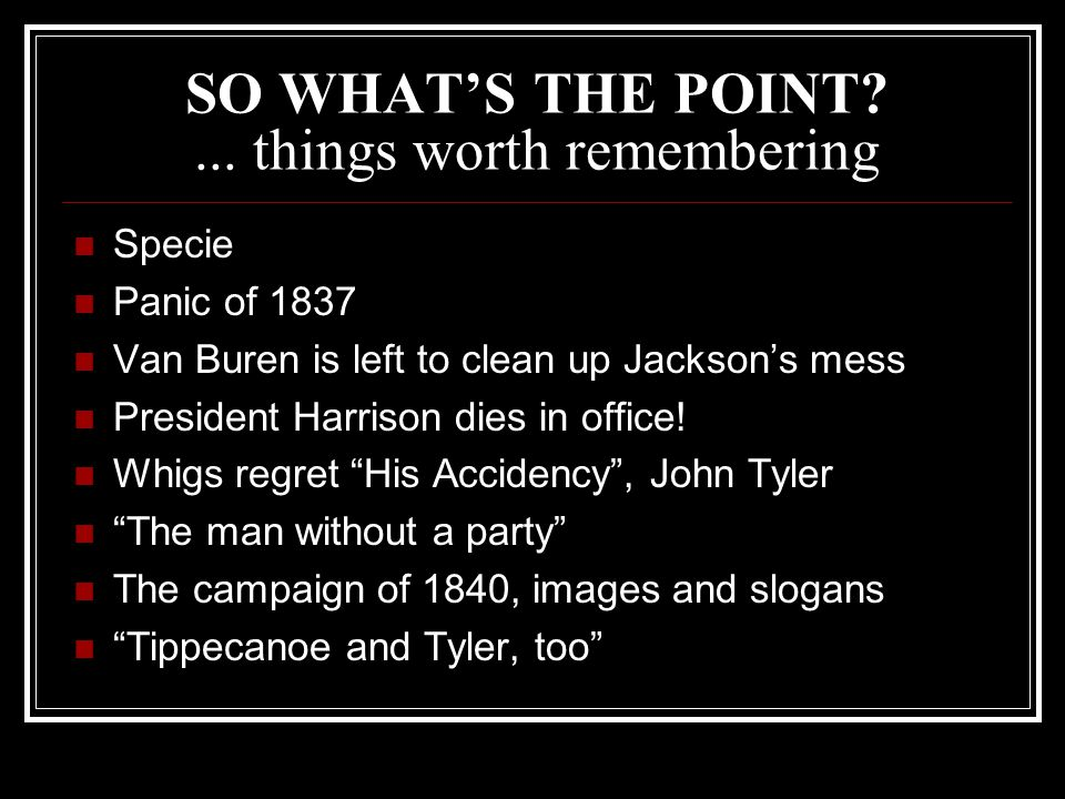 SO WHAT'S THE POINT?... things worth remembering Specie Panic of 1837 Van Buren is left to clean up Jackson's mess President Harrison dies in office!