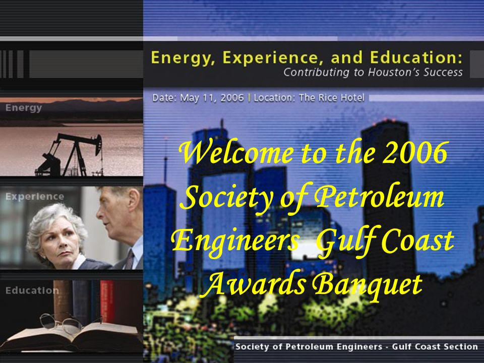 Welcome to the 2006 Society of Petroleum Engineers Gulf Coast Awards Banquet
