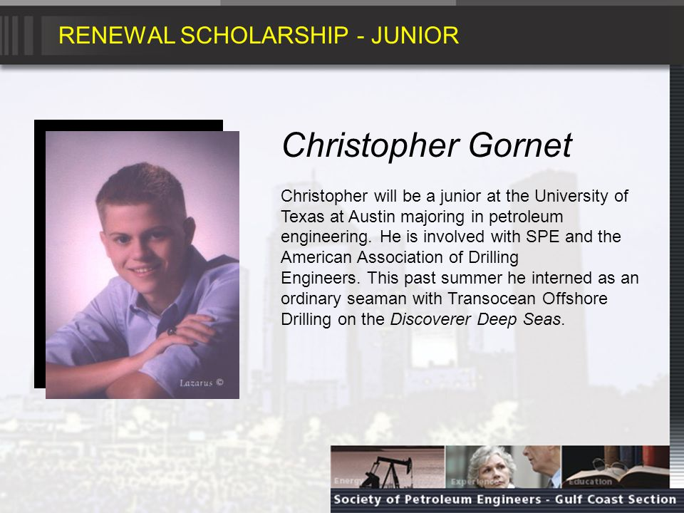 RENEWAL SCHOLARSHIP - JUNIOR Christopher Gornet Christopher will be a junior at the University of Texas at Austin majoring in petroleum engineering.