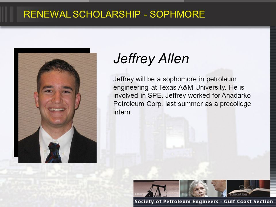 RENEWAL SCHOLARSHIP - SOPHMORE Jeffrey Allen Jeffrey will be a sophomore in petroleum engineering at Texas A&M University.