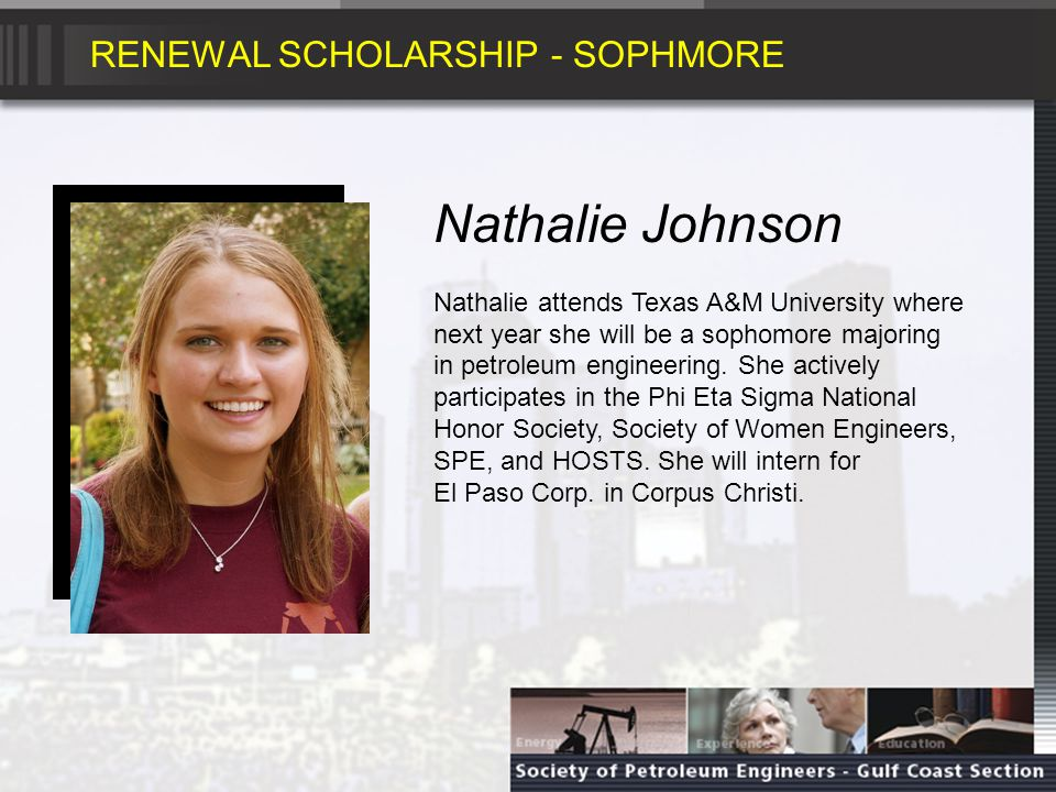 RENEWAL SCHOLARSHIP - SOPHMORE Nathalie Johnson Nathalie attends Texas A&M University where next year she will be a sophomore majoring in petroleum engineering.