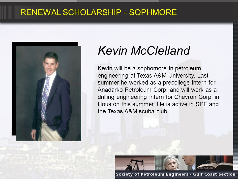 RENEWAL SCHOLARSHIP - SOPHMORE Kevin McClelland Kevin will be a sophomore in petroleum engineering at Texas A&M University.
