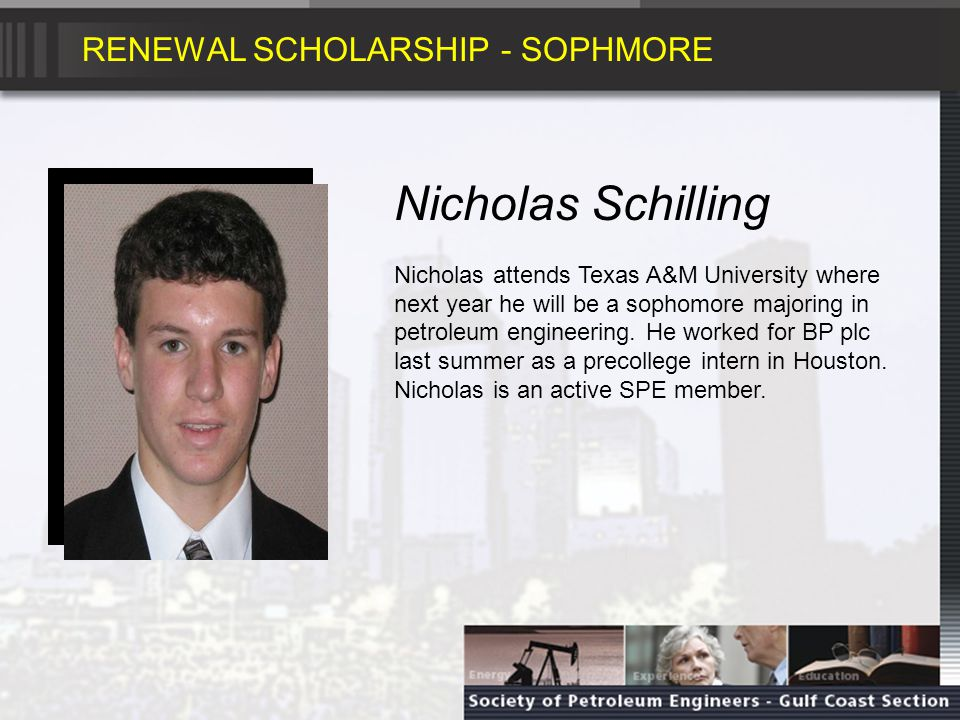 RENEWAL SCHOLARSHIP - SOPHMORE Nicholas Schilling Nicholas attends Texas A&M University where next year he will be a sophomore majoring in petroleum engineering.