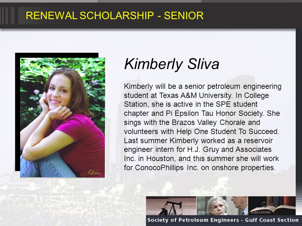 RENEWAL SCHOLARSHIP - SENIOR Kimberly Sliva Kimberly will be a senior petroleum engineering student at Texas A&M University.