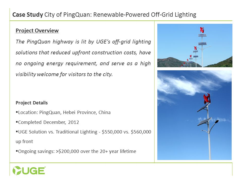 Case Study City of PingQuan: Renewable-Powered Off-Grid Lighting Project Overview The PingQuan highway is lit by UGE's off-grid lighting solutions that reduced upfront construction costs, have no ongoing energy requirement, and serve as a high visibility welcome for visitors to the city.