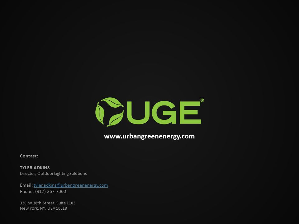 www.urbangreenenergy.com Contact: TYLER ADKINS Director, Outdoor Lighting Solutions Email: tyler.adkins@urbangreenenergy.comtyler.adkins@urbangreenenergy.com Phone: (917) 267-7360 330 W 38th Street, Suite 1103 New York, NY, USA 10018