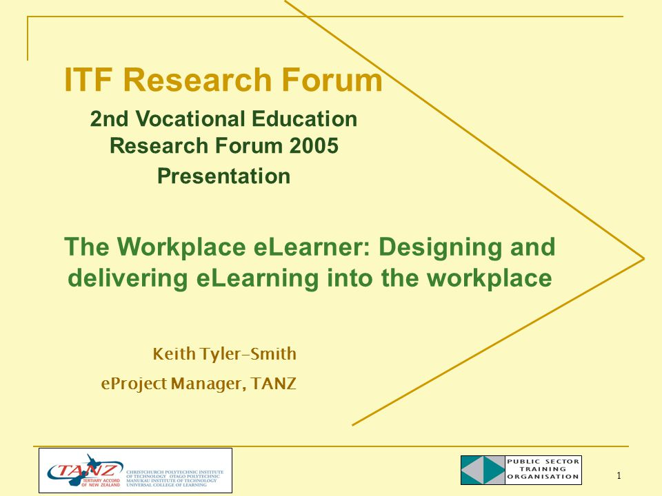 1 The Workplace eLearner: Designing and delivering eLearning into the workplace Keith Tyler-Smith eProject Manager, TANZ ITF Research Forum 2nd Vocational Education Research Forum 2005 Presentation