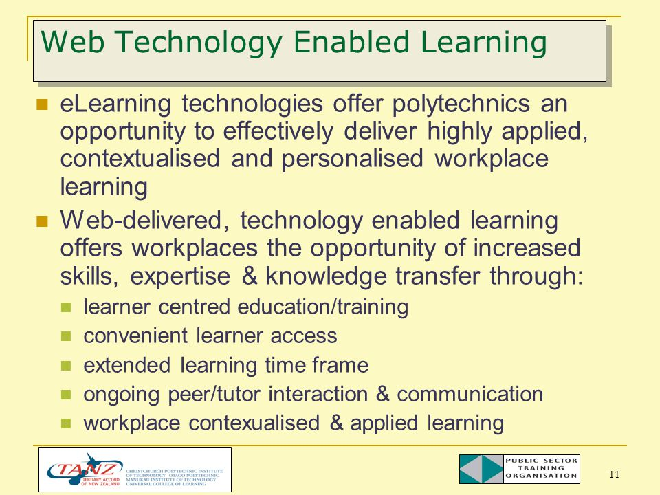 11 Web Technology Enabled Learning eLearning technologies offer polytechnics an opportunity to effectively deliver highly applied, contextualised and personalised workplace learning Web-delivered, technology enabled learning offers workplaces the opportunity of increased skills, expertise & knowledge transfer through: learner centred education/training convenient learner access extended learning time frame ongoing peer/tutor interaction & communication workplace contexualised & applied learning