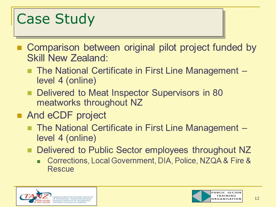 12 Case Study Comparison between original pilot project funded by Skill New Zealand: The National Certificate in First Line Management – level 4 (online) Delivered to Meat Inspector Supervisors in 80 meatworks throughout NZ And eCDF project The National Certificate in First Line Management – level 4 (online) Delivered to Public Sector employees throughout NZ Corrections, Local Government, DIA, Police, NZQA & Fire & Rescue
