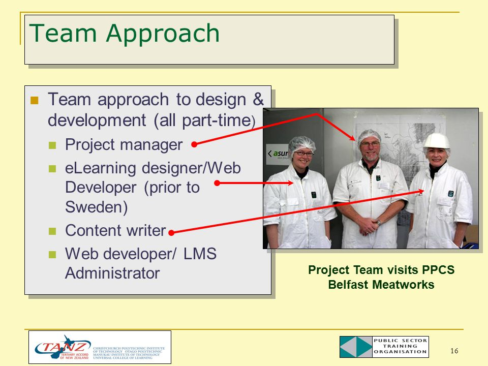 16 Team approach to design & development (all part-time ) Project manager eLearning designer/Web Developer (prior to Sweden) Content writer Web developer/ LMS Administrator Team approach to design & development (all part-time ) Project manager eLearning designer/Web Developer (prior to Sweden) Content writer Web developer/ LMS Administrator Team Approach Project Team visits PPCS Belfast Meatworks