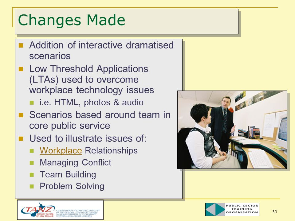 30 Changes Made Addition of interactive dramatised scenarios Low Threshold Applications (LTAs) used to overcome workplace technology issues i.e.