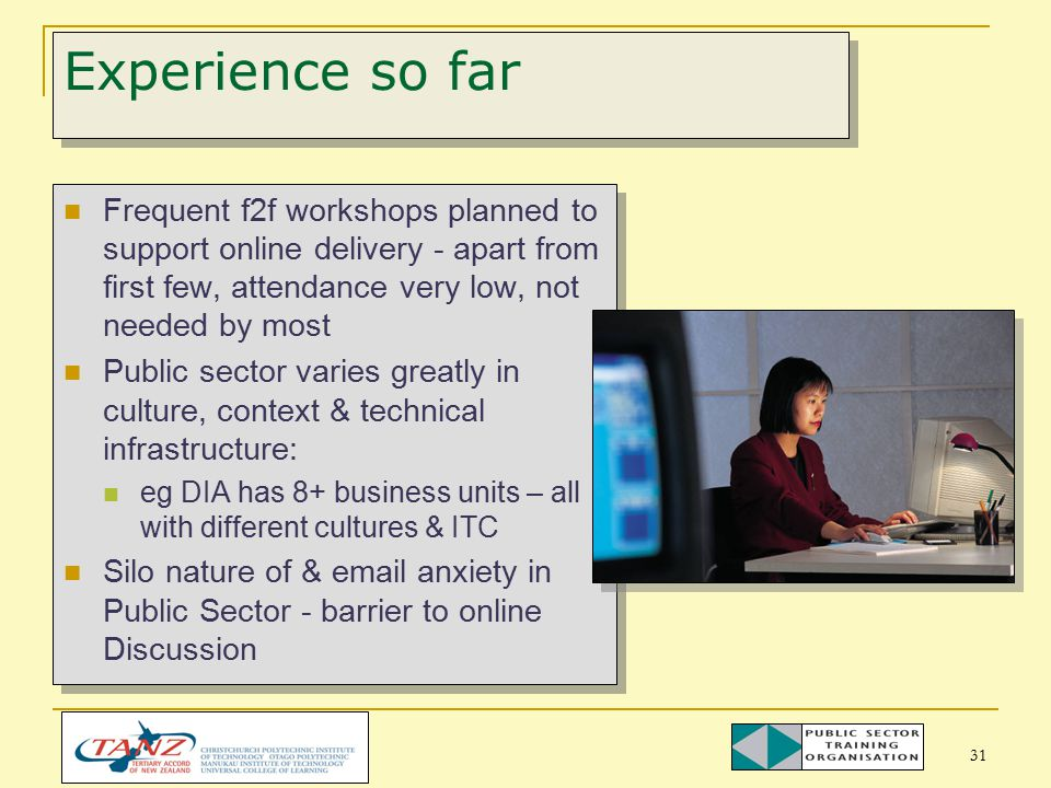 31 Experience so far Frequent f2f workshops planned to support online delivery - apart from first few, attendance very low, not needed by most Public sector varies greatly in culture, context & technical infrastructure: eg DIA has 8+ business units – all with different cultures & ITC Silo nature of & email anxiety in Public Sector - barrier to online Discussion Frequent f2f workshops planned to support online delivery - apart from first few, attendance very low, not needed by most Public sector varies greatly in culture, context & technical infrastructure: eg DIA has 8+ business units – all with different cultures & ITC Silo nature of & email anxiety in Public Sector - barrier to online Discussion
