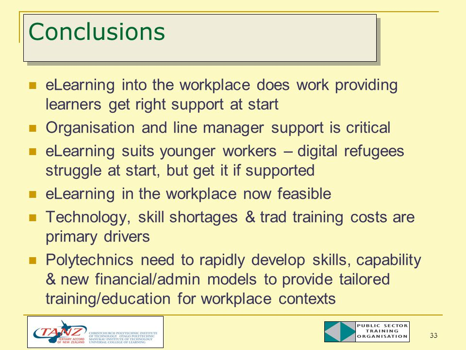 33 Conclusions eLearning into the workplace does work providing learners get right support at start Organisation and line manager support is critical eLearning suits younger workers – digital refugees struggle at start, but get it if supported eLearning in the workplace now feasible Technology, skill shortages & trad training costs are primary drivers Polytechnics need to rapidly develop skills, capability & new financial/admin models to provide tailored training/education for workplace contexts