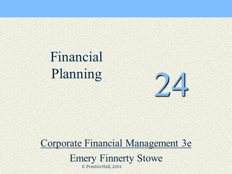 © Prentice Hall, 2004 24 Corporate Financial Management 3e Emery Finnerty Stowe Financial Planning