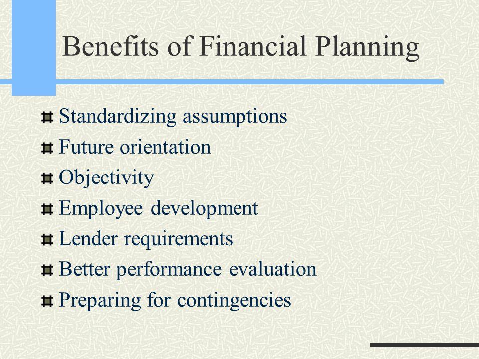Benefits of Financial Planning Standardizing assumptions Future orientation Objectivity Employee development Lender requirements Better performance evaluation Preparing for contingencies