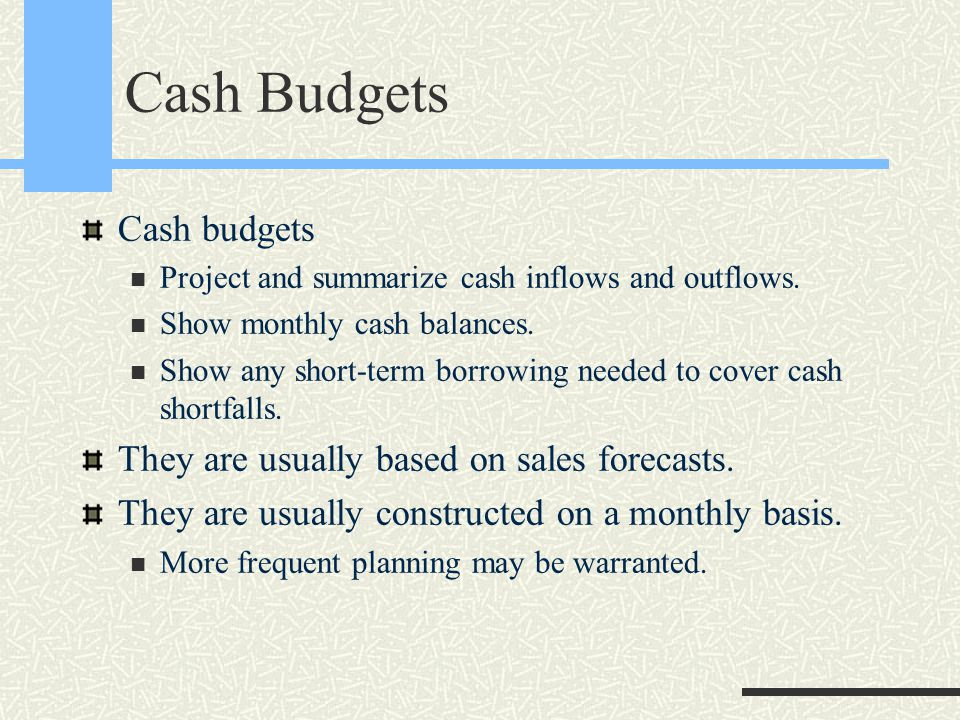 Cash Budgets Cash budgets Project and summarize cash inflows and outflows. Show monthly cash balances. Show any short-term borrowing needed to cover c
