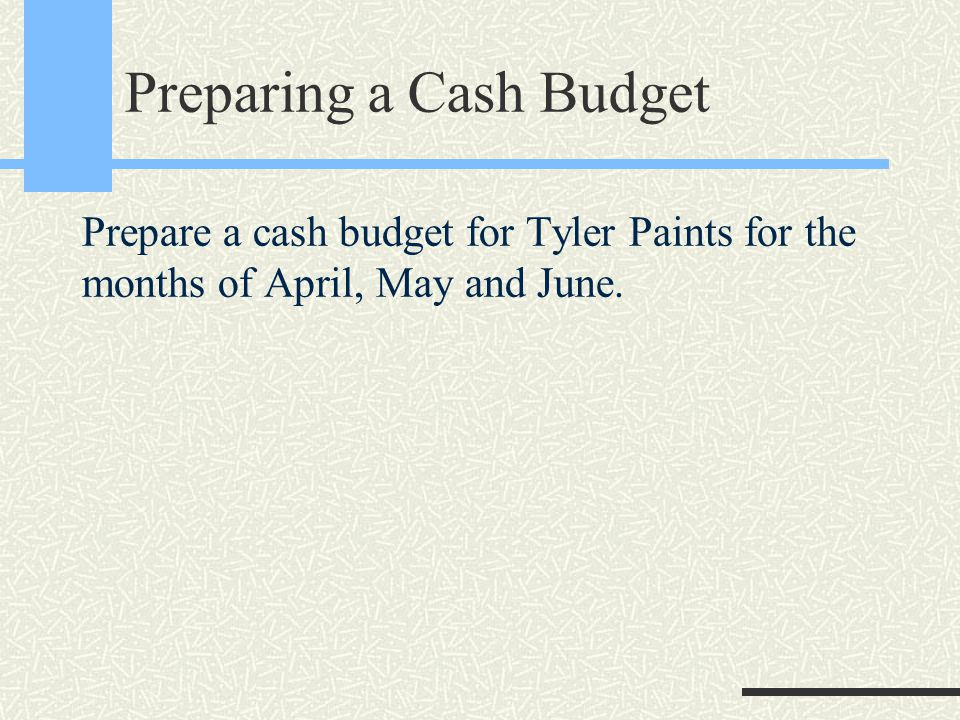 Preparing a Cash Budget Prepare a cash budget for Tyler Paints for the months of April, May and June.