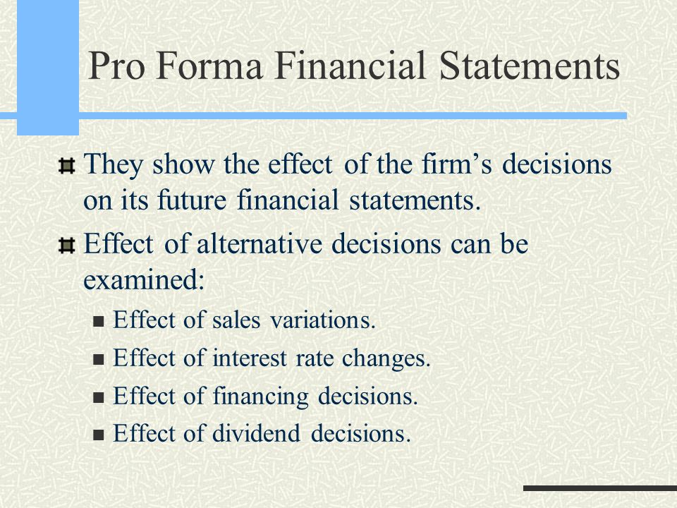 Pro Forma Financial Statements They show the effect of the firm's decisions on its future financial statements. Effect of alternative decisions can be