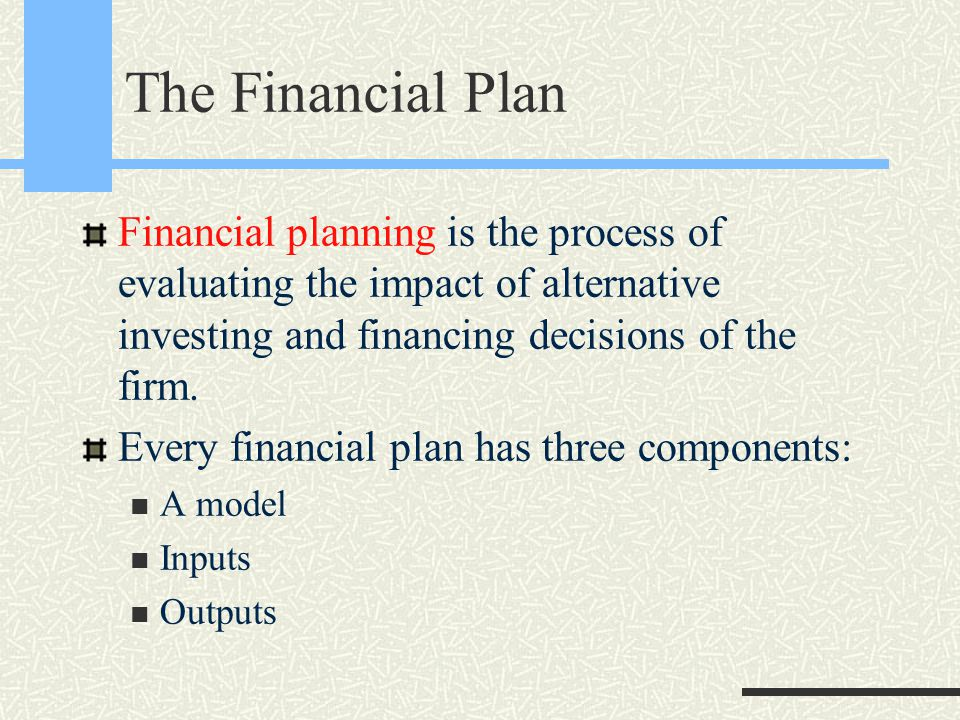 The Financial Plan Financial planning is the process of evaluating the impact of alternative investing and financing decisions of the firm.