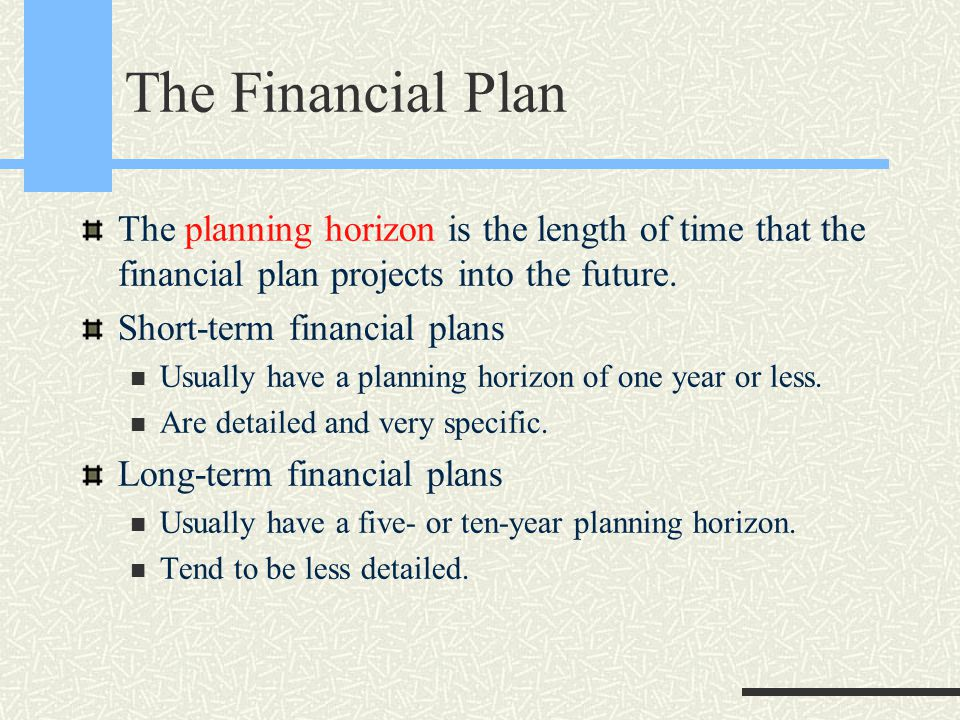 The Financial Plan The planning horizon is the length of time that the financial plan projects into the future. Short-term financial plans Usually hav