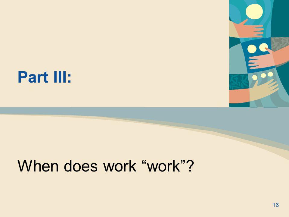 Part III: When does work work ? 16