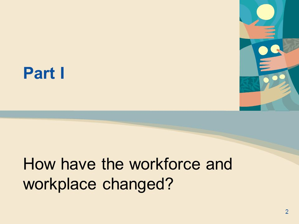 Part I How have the workforce and workplace changed 2