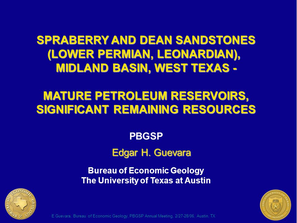 E Guevara, Bureau of Economic Geology, PBGSP Annual Meeting, 2/27-28/06, Austin, TX THE SPRABERRY AND DEAN FOMATIONS have been interpreted as low-stand, have been interpreted as low-stand, submarine-fan deposits, e.g., Handford submarine-fan deposits, e.g., Handford (1981); Sarg (1989); Tyler and others (1997) (1981); Sarg (1989); Tyler and others (1997) record terrigenous clastics transport record terrigenous clastics transport into the Midland Basin in the Early Permian into the Midland Basin in the Early Permian include hydrocarbon reservoirs that include hydrocarbon reservoirs that collectively contain >10 billion bbl OOIP collectively contain >10 billion bbl OOIP