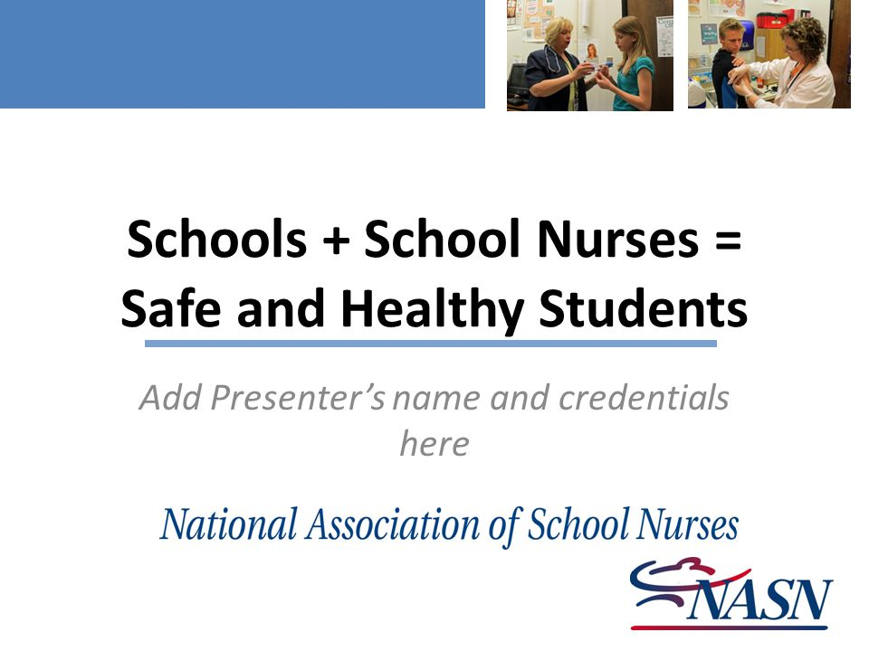 Schools + School Nurses = Safe and Healthy Students Add Presenter's name and credentials here