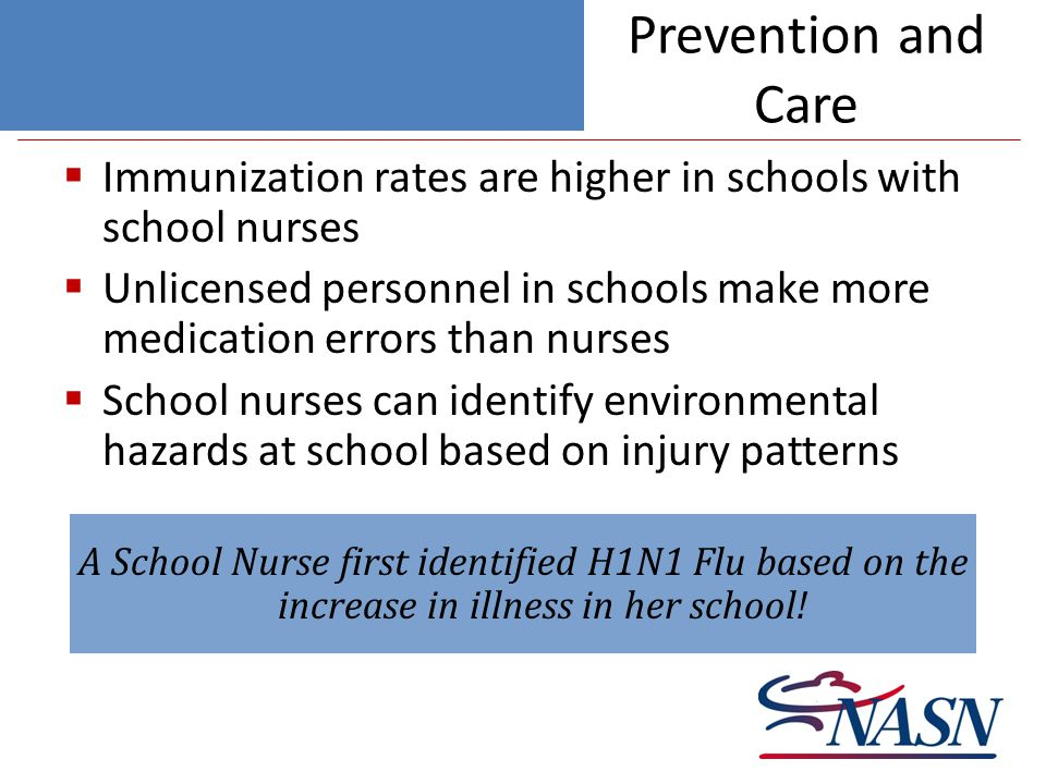 Prevention and Care  Immunization rates are higher in schools with school nurses  Unlicensed personnel in schools make more medication errors than nurses  School nurses can identify environmental hazards at school based on injury patterns A School Nurse first identified H1N1 Flu based on the increase in illness in her school!