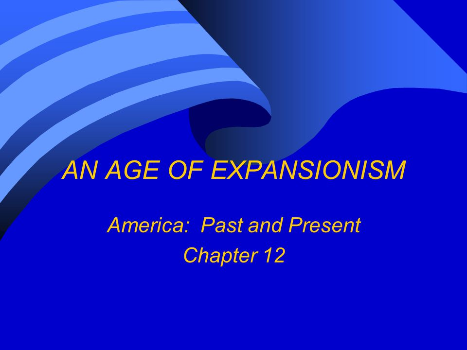 AN AGE OF EXPANSIONISM America: Past and Present Chapter 12