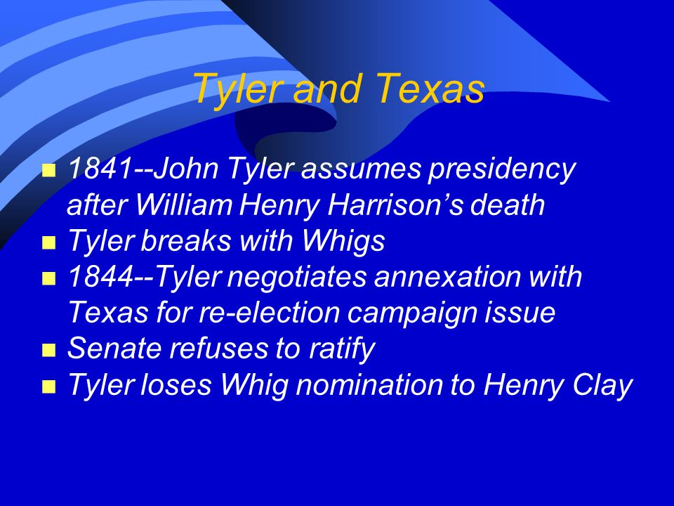 Tyler and Texas n 1841--John Tyler assumes presidency after William Henry Harrison's death n Tyler breaks with Whigs n 1844--Tyler negotiates annexation with Texas for re-election campaign issue n Senate refuses to ratify n Tyler loses Whig nomination to Henry Clay