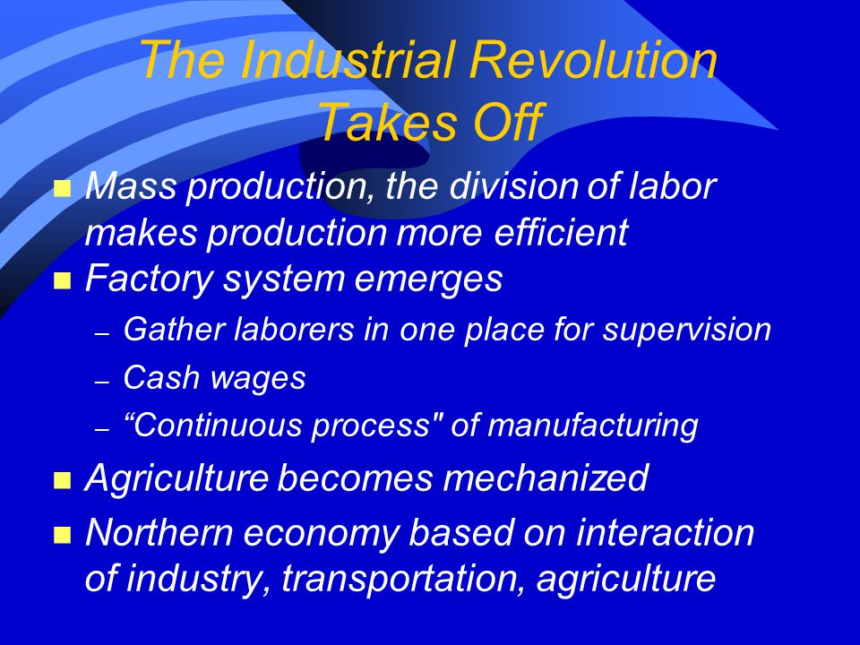 The Industrial Revolution Takes Off n Mass production, the division of labor makes production more efficient n Factory system emerges – Gather laborers in one place for supervision – Cash wages – Continuous process of manufacturing n Agriculture becomes mechanized n Northern economy based on interaction of industry, transportation, agriculture
