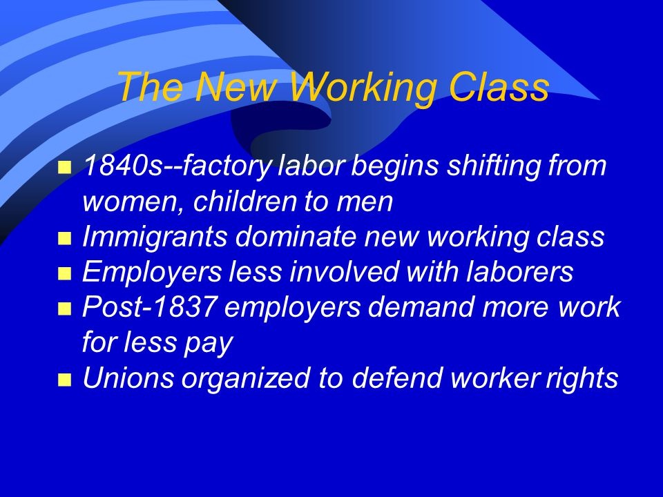 The New Working Class n 1840s--factory labor begins shifting from women, children to men n Immigrants dominate new working class n Employers less involved with laborers n Post-1837 employers demand more work for less pay n Unions organized to defend worker rights