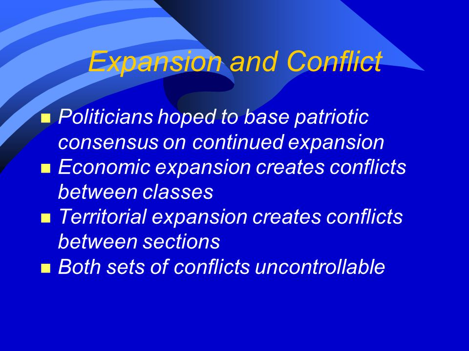 Expansion and Conflict n Politicians hoped to base patriotic consensus on continued expansion n Economic expansion creates conflicts between classes n Territorial expansion creates conflicts between sections n Both sets of conflicts uncontrollable