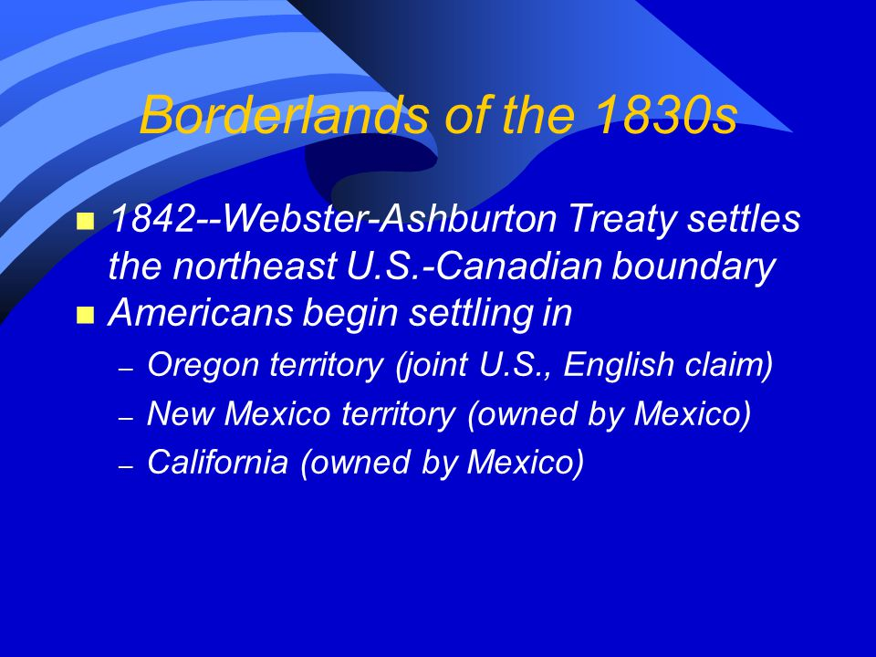 Borderlands of the 1830s n 1842--Webster-Ashburton Treaty settles the northeast U.S.-Canadian boundary n Americans begin settling in – Oregon territory (joint U.S., English claim) – New Mexico territory (owned by Mexico) – California (owned by Mexico)