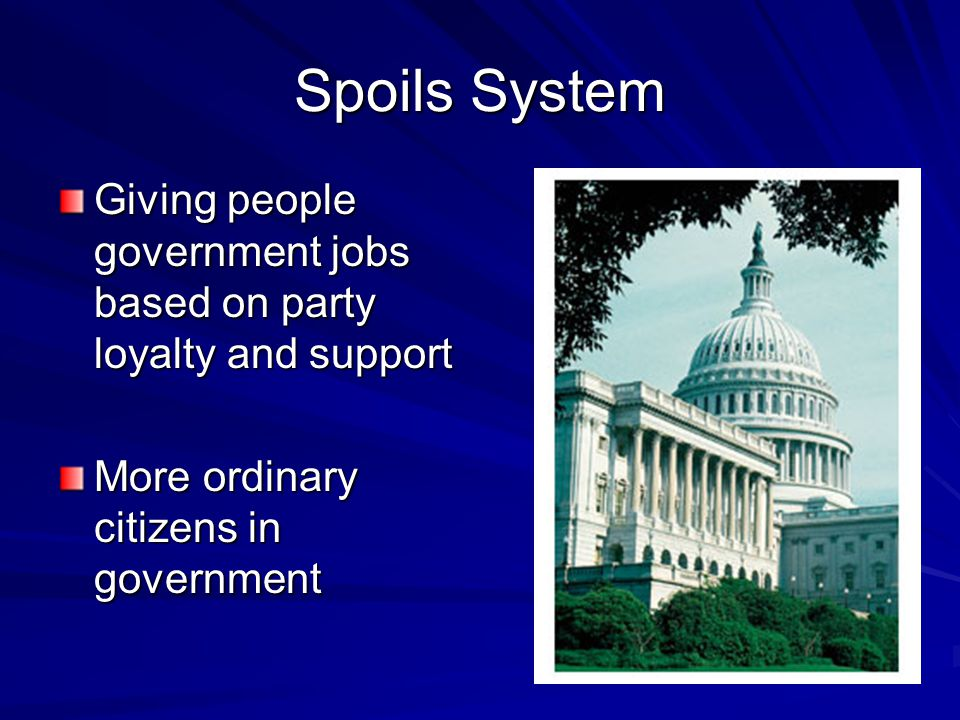 Spoils System Giving people government jobs based on party loyalty and support More ordinary citizens in government