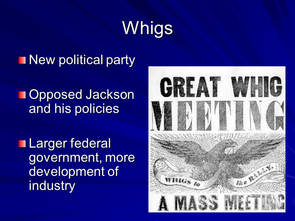 Whigs New political party Opposed Jackson and his policies Larger federal government, more development of industry