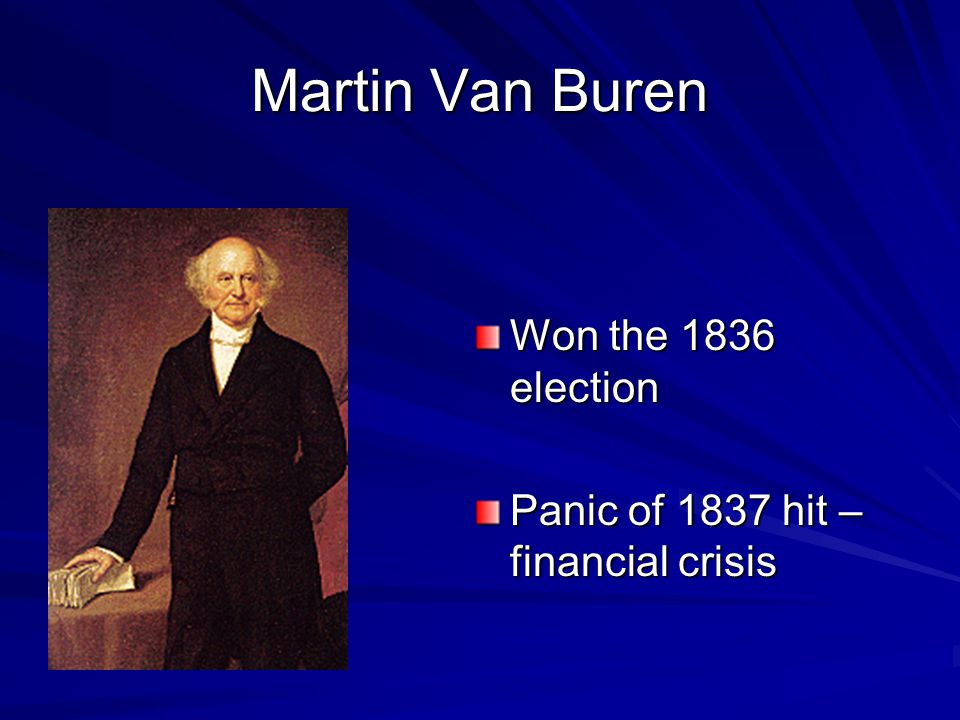 Martin Van Buren Won the 1836 election Panic of 1837 hit – financial crisis