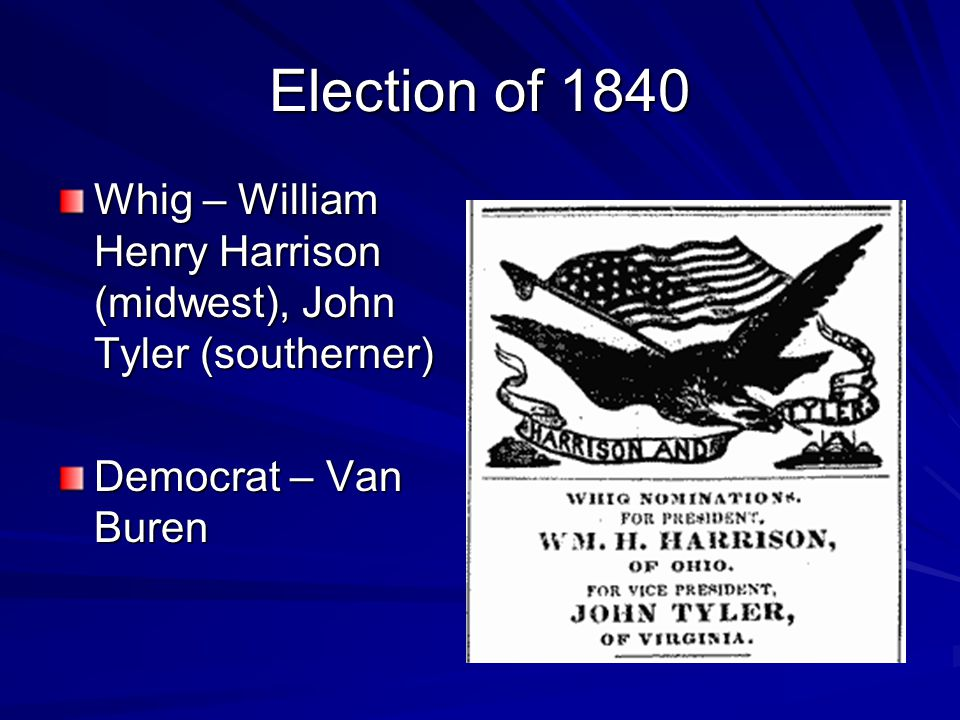 Election of 1840 Whig – William Henry Harrison (midwest), John Tyler (southerner) Democrat – Van Buren